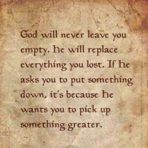 God will never leave you empty. He will replace everything you lost. If he asks you to put somet ...