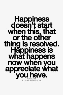 Happiness doesn't start when this, that, or the other thing is resolved. Happiness is what ...