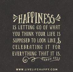 Happiness is letting go of what you think your life is supposed to look like and celebrating it  ...