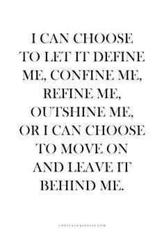 I can choose to let it define me, confine me, refine me, outshine me, or I can choose to move on ...