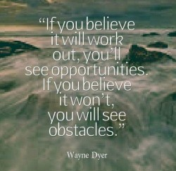 If you believe it will work out, you'll see opportunities. If yo believe it won't yo ...