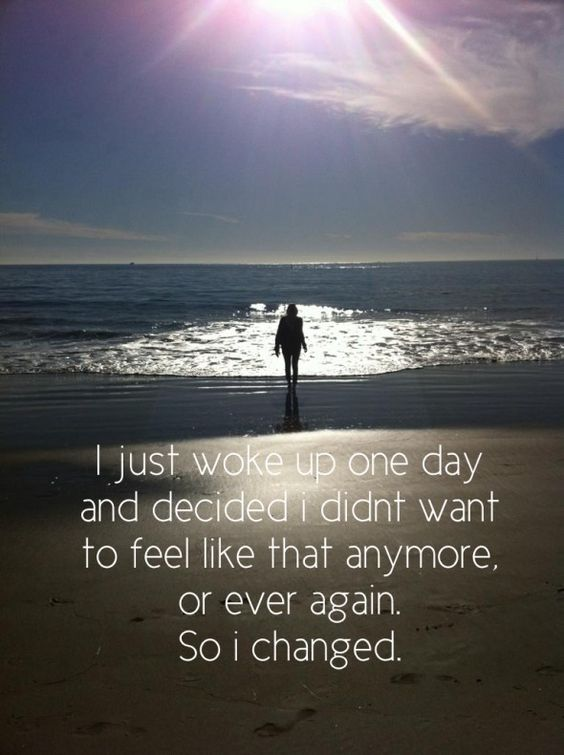 I just woke up one day and decided I didn't want to feel like that anymore, or ever again. ...