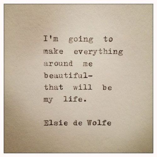 I'm going to make everything around me beautiful – That will be my life