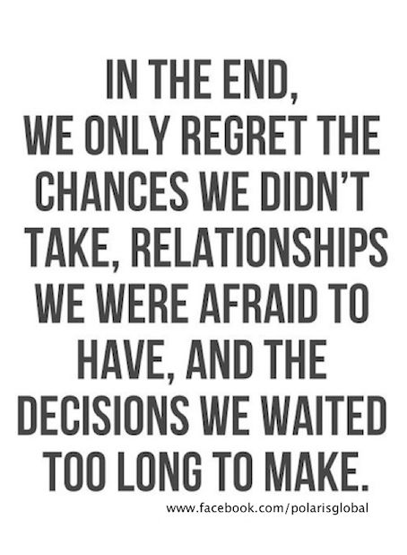 In the end, we only regret the chances we didn't take, relationships we were afraid to hav ...