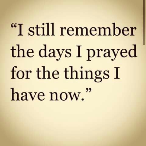 I still remember the days I prayed for the things I have now.