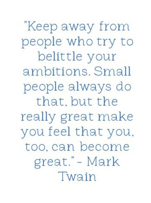 Keep away from people who try to belittle your ambition. Small people always do that, but the re ...
