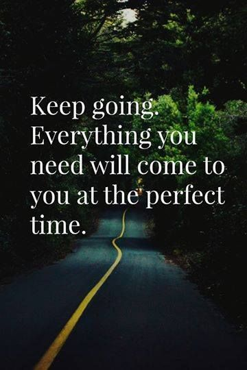 Keep going. Everything you need will come to you at the perfect time.