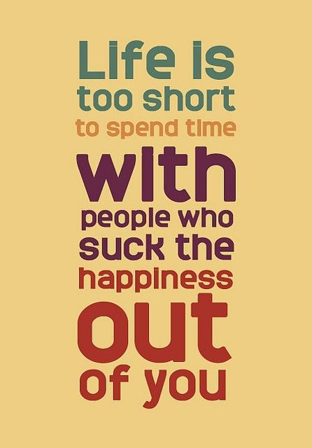 Life Is Too Short To Spend Time With People Who Suck The Happiness