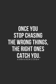 Once you stop chasing the wrong things, the right ones catch you.
