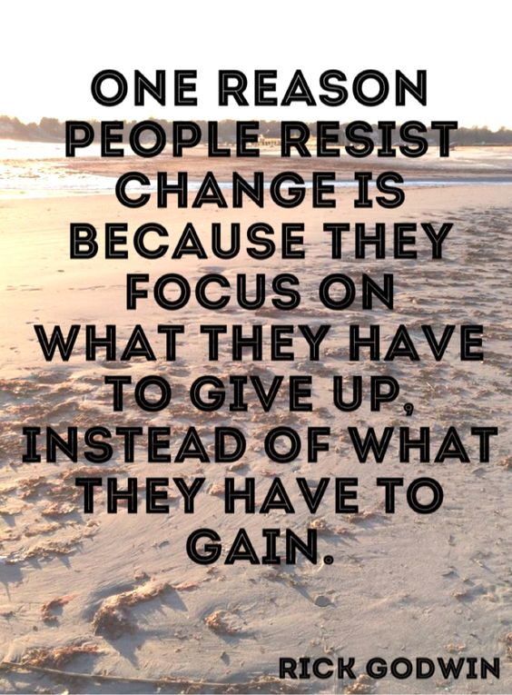 One reason people resist change is because they focus on what they have to give up, instead of w ...