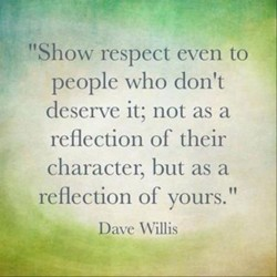 Show respect even to people who don't deserve it; Not as a reflection to their character,  ...
