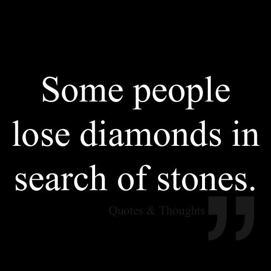 Some people lose diamonds in search of stones.