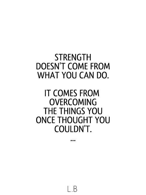 Strength doesn't come from what you can do.  It comes from overcoming the things you once  ...