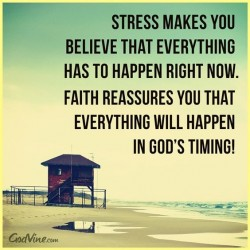 Stress make you believe that everything has to happen right now. Faith reassures your that every ...