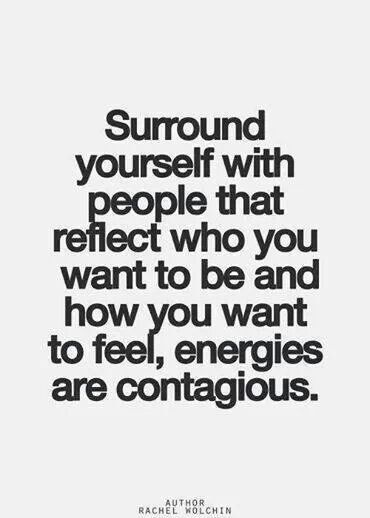 Surround yourself with the people that reflect who you want to be and how your want to feel, ene ...