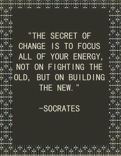 The secret of change is to focus all your energy not on fighting the old, but on building the new.