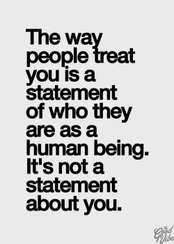 The way people treat you is a statement of who they are as a human being. It's not a state ...