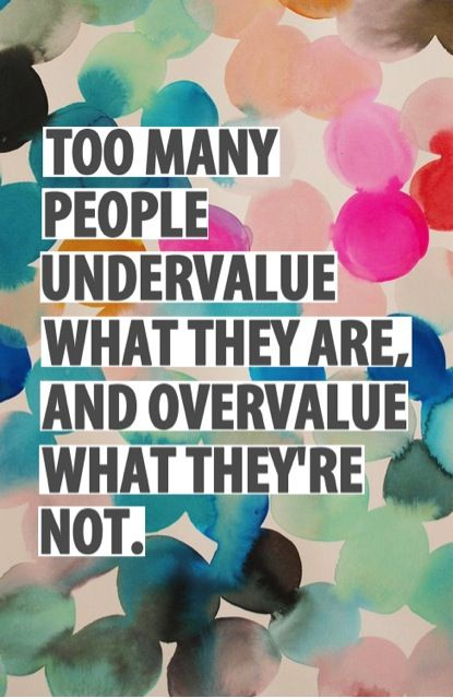 Too many people undervalue what they are and overvalue what they're not.