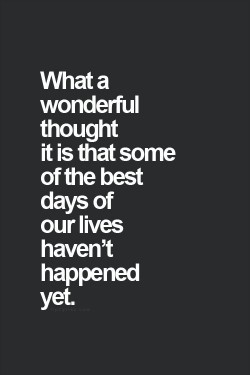 What a wonderful though it is that some of the best days of our lives haven't happened yet.
