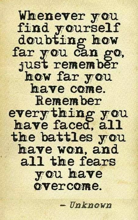 Whenever you find yourself doubting how far you can go, just remember how far you have come. Rem ...