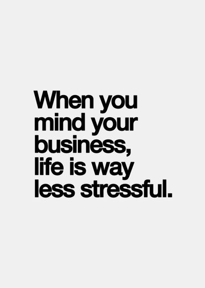 When you mind your business, life is way less stressful