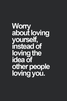 Worry about loving yourself instead of loving the idea of other people loving you.