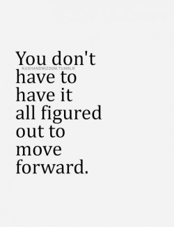 You don't have to have it all figured out to move forward.