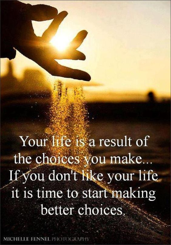 Your life is a result of the choices you make. If you don't like your life it is time to s ...