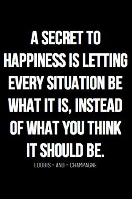 A secret to happiness is letting every situation be what it is, instead of what you think it sho ...