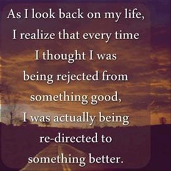 As I look back on my life, I realize that every time I thought I was being rejected from somethi ...