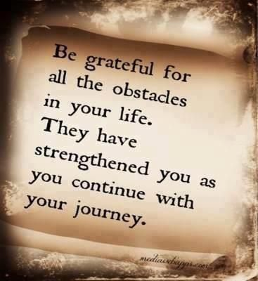 Be grateful for your the obstacles in your life. They have strengthened you to continue your jou ...
