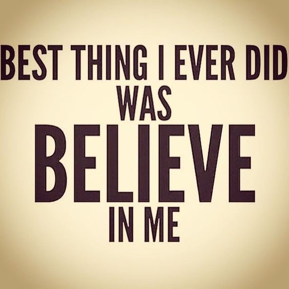 Best thing I ever did was believe in me