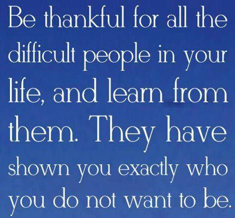 Be thankful for all the difficult people in your life and learn from them. They have shown you e ...