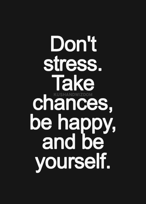 Don\'t stress. Take chances, be happy, and be yourself ...