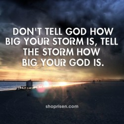 Don't tell God how big your storm is, tell the storm how big your God is.