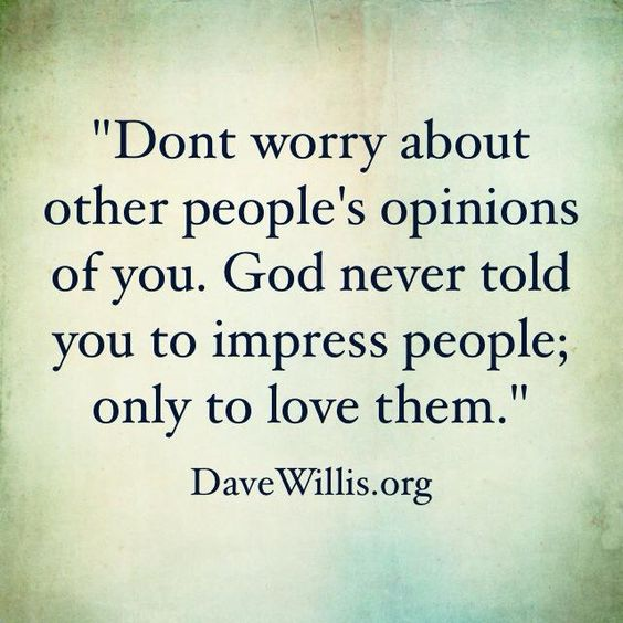 Don't worry about other people's opinions of you. God never told you to impress peop ...