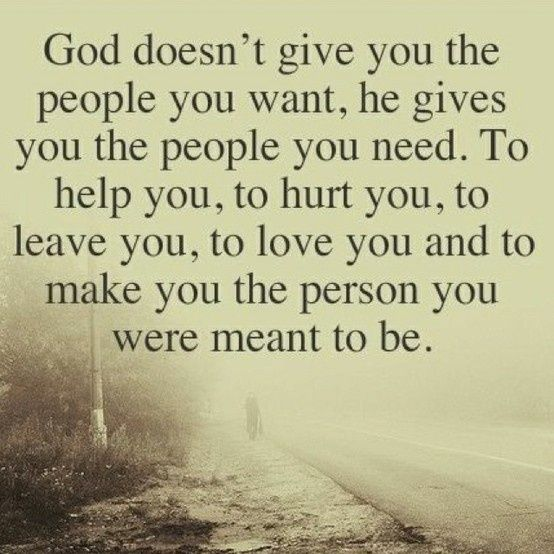 God doesn't give you the people you want, he gives you the people you need. To help you, t ...