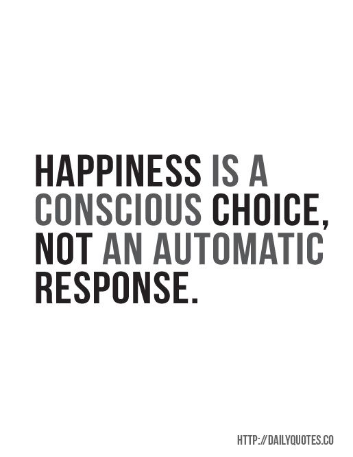 Happiness is a conscious choice. Not an automatic response.