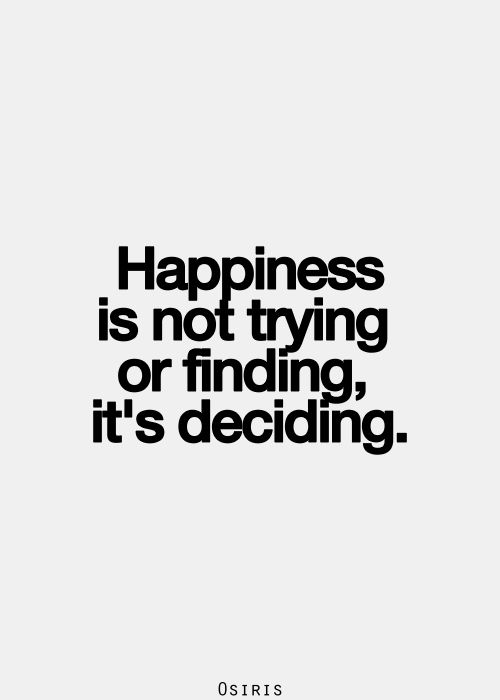 Happiness is not trying or finding, its deciding