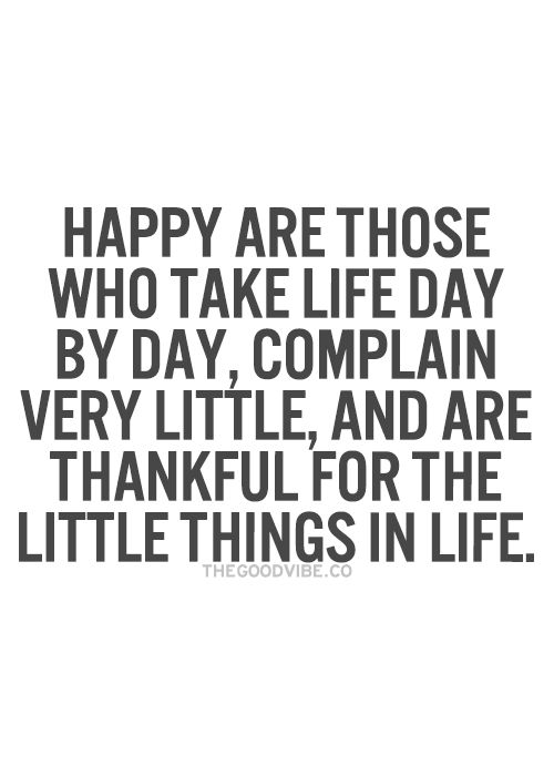 Happy are those who take life day by day, complain very little, and are thankful for the little  ...