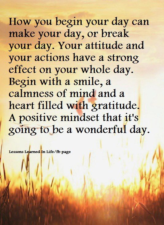 How you begin your day can make your day, or break your day. Your attitude and your actions have ...