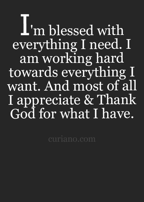 I'm blessed with everything I need. I am working hard toward everything I want. And most o ...