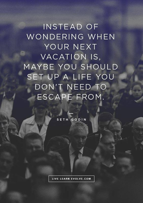 Instead of wondering when your next vacation is, maybe you should setup up a life you don' ...