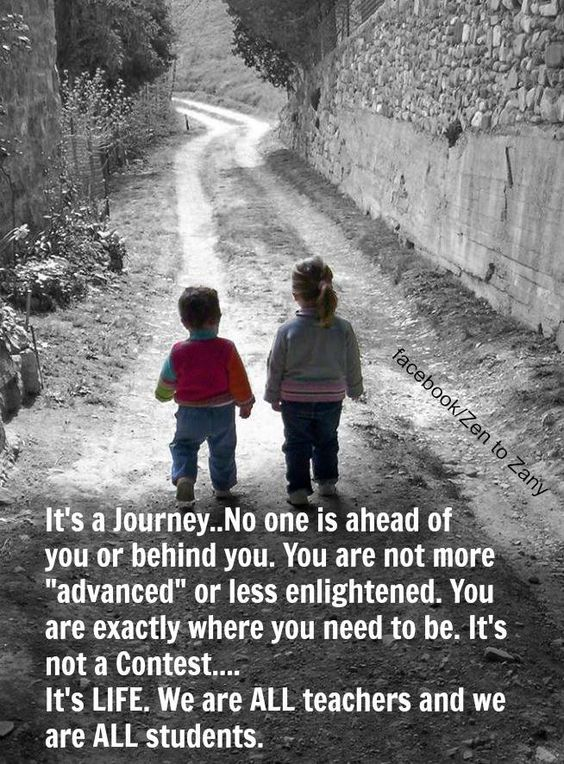 It's a Journey. No one is ahead of you or behind you. You are not more advanced or less en ...