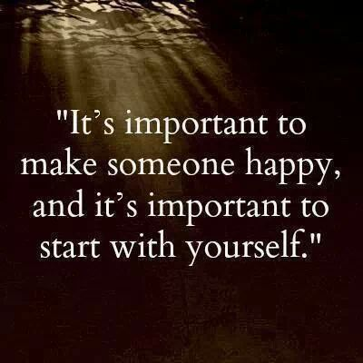 It is important to make someone happy and it's important o start with yourself.
