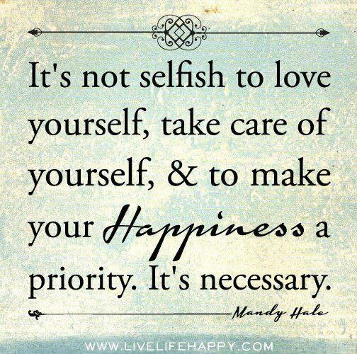 It's not selfish to love yourself, take care of yourself, & to make your Happiness a p ...