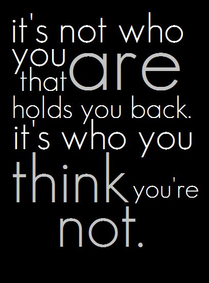It's not who you are that holds you back. It's who you think you're not.