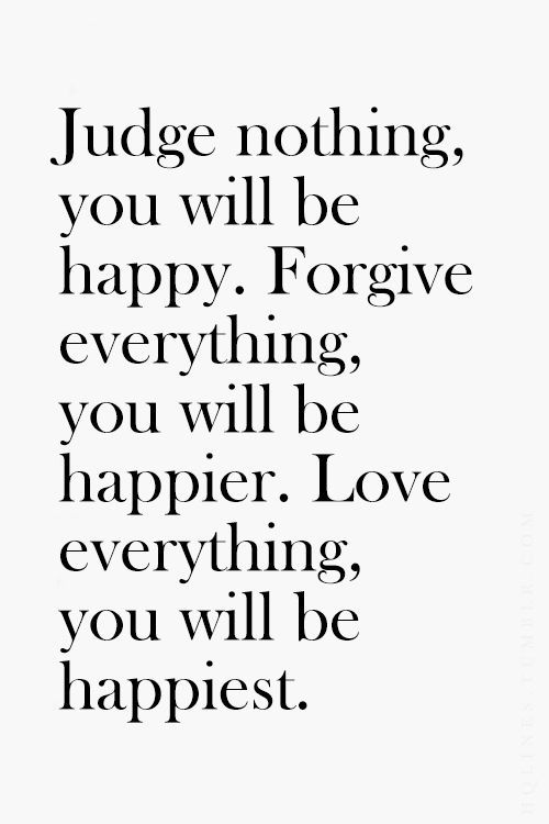 Judge nothing, you will be happy. Forgive everything, you will be happier. Love everything, you  ...