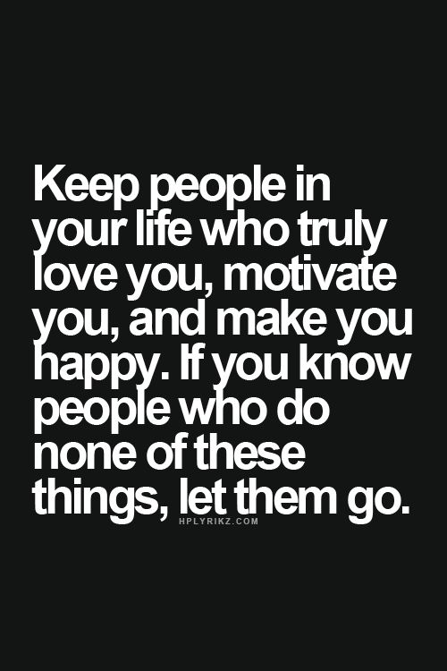 Keep people in your life who truly love you, motivate you, and make you happy. If you know peopl ...