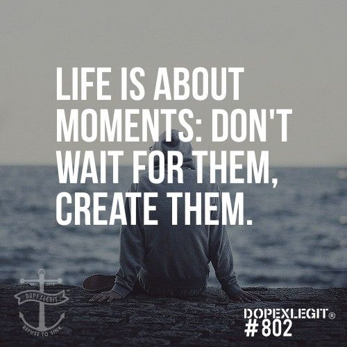 Life is about moments.  Don't wait for them, create them.